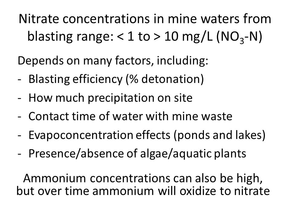 Nitrate concentrations in mine waters from blasting range: 10 mg/L (NO 3 -N) Depends on many factors, including: -Blasting efficiency (% detonation) -How much precipitation on site -Contact time of water with mine waste -Evapoconcentration effects (ponds and lakes) -Presence/absence of algae/aquatic plants Ammonium concentrations can also be high, but over time ammonium will oxidize to nitrate