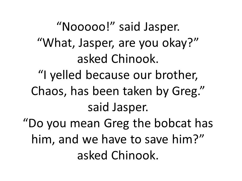 Nooooo! said Jasper. What, Jasper, are you okay asked Chinook.