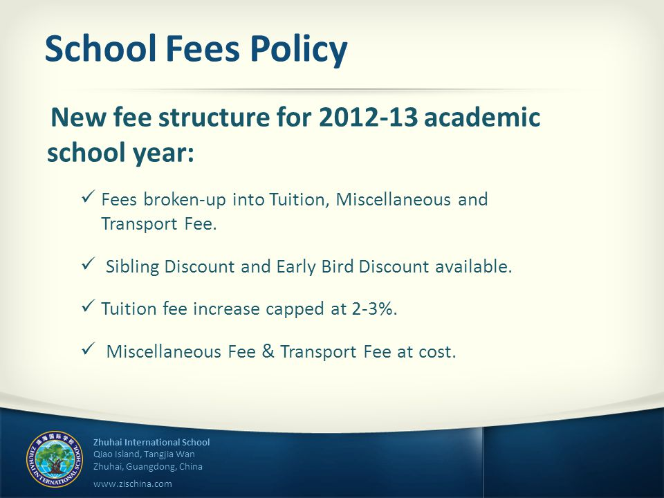 Zhuhai International School Qiao Island, Tangjia Wan Zhuhai, Guangdong, China www.zischina.com School Fees Policy New fee structure for 2012-13 academic school year: Fees broken-up into Tuition, Miscellaneous and Transport Fee.