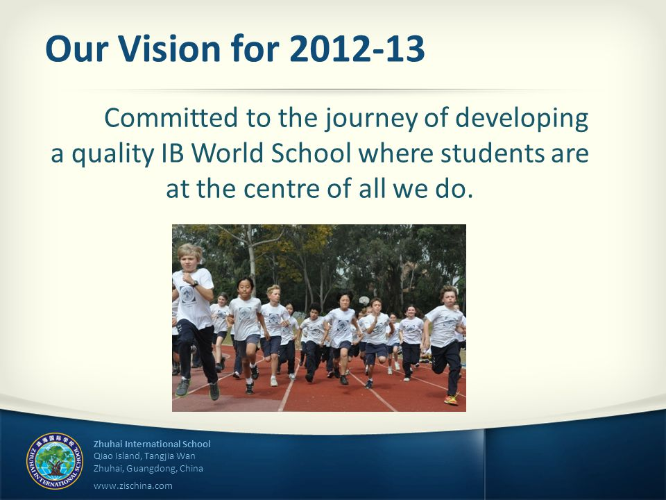 Zhuhai International School Qiao Island, Tangjia Wan Zhuhai, Guangdong, China www.zischina.com Our Vision for 2012-13 Committed to the journey of developing a quality IB World School where students are at the centre of all we do.