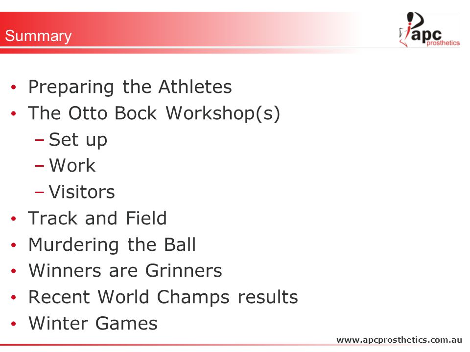 Summary Preparing the Athletes The Otto Bock Workshop(s) –Set up –Work –Visitors Track and Field Murdering the Ball Winners are Grinners Recent World Champs results Winter Games www.apcprosthetics.com.au