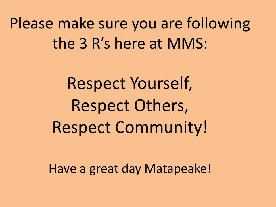 Please make sure you are following the 3 R's here at MMS: Respect Yourself, Respect Others, Respect Community.