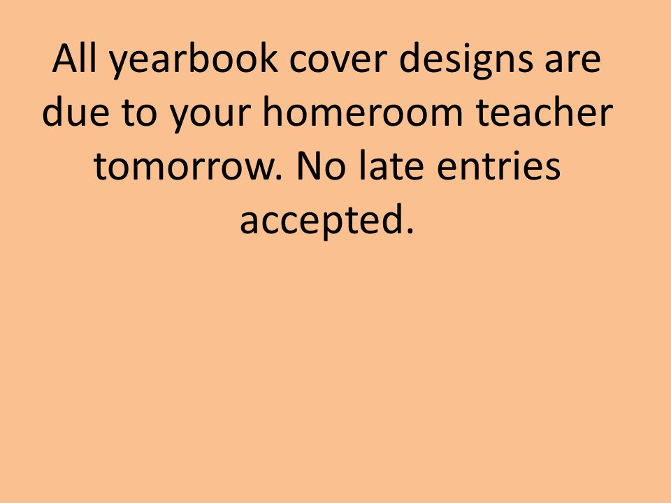 All yearbook cover designs are due to your homeroom teacher tomorrow. No late entries accepted.