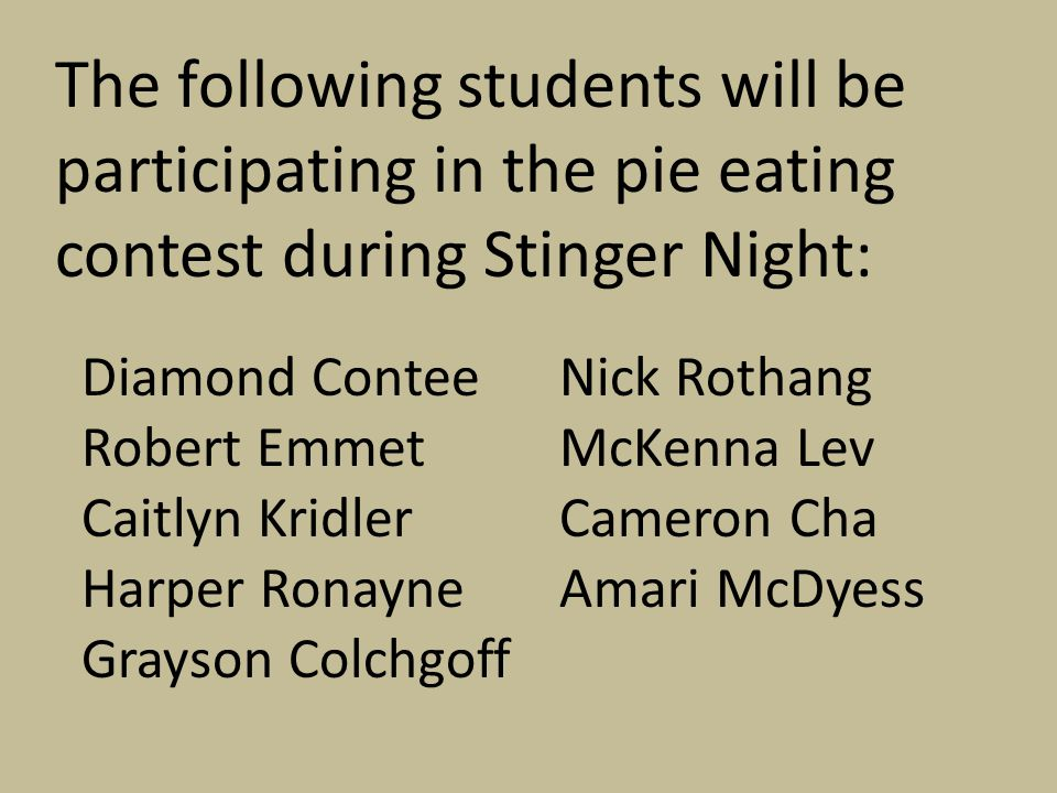 The following students will be participating in the pie eating contest during Stinger Night: Diamond Contee Robert Emmet Caitlyn Kridler Harper Ronayn