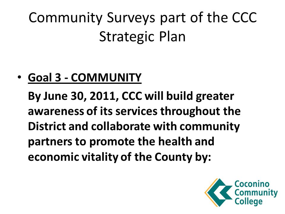Community Surveys part of the CCC Strategic Plan Goal 3 - COMMUNITY By June 30, 2011, CCC will build greater awareness of its services throughout the