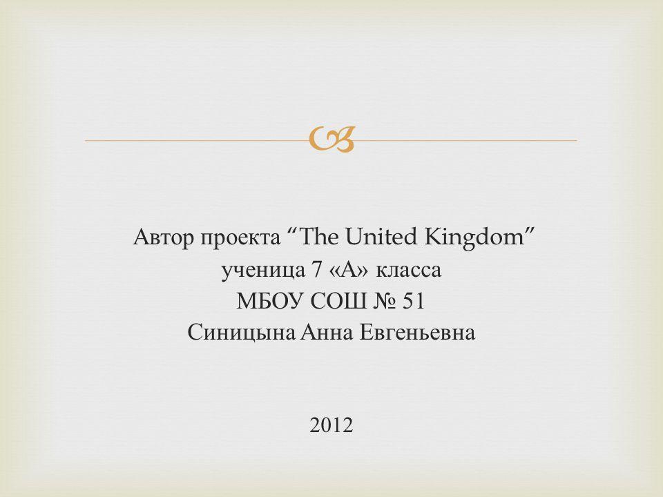  Автор проекта The United Kingdom ученица 7 « А » класса МБОУ СОШ № 51 Синицына Анна Евгеньевна 2012