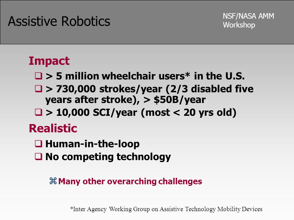NSF/NASA AMM Workshop Assistive Robotics Impact  > 5 million wheelchair users* in the U.S.  > 730,000 strokes/year (2/3 disabled five years after st