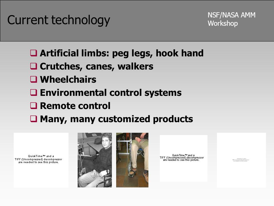 NSF/NASA AMM Workshop Current technology  Artificial limbs: peg legs, hook hand  Crutches, canes, walkers  Wheelchairs  Environmental control syst