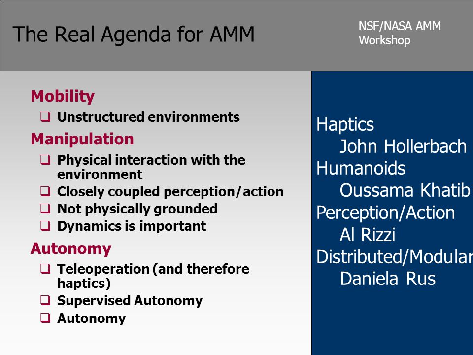 NSF/NASA AMM Workshop The Real Agenda for AMM Mobility  Unstructured environments Manipulation  Physical interaction with the environment  Closely coupled perception/action  Not physically grounded  Dynamics is important Autonomy  Teleoperation (and therefore haptics)  Supervised Autonomy  Autonomy Haptics John Hollerbach Humanoids Oussama Khatib Perception/Action Al Rizzi Distributed/Modular Daniela Rus