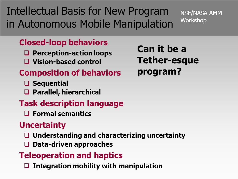 NSF/NASA AMM Workshop Intellectual Basis for New Program in Autonomous Mobile Manipulation Closed-loop behaviors  Perception-action loops  Vision-ba