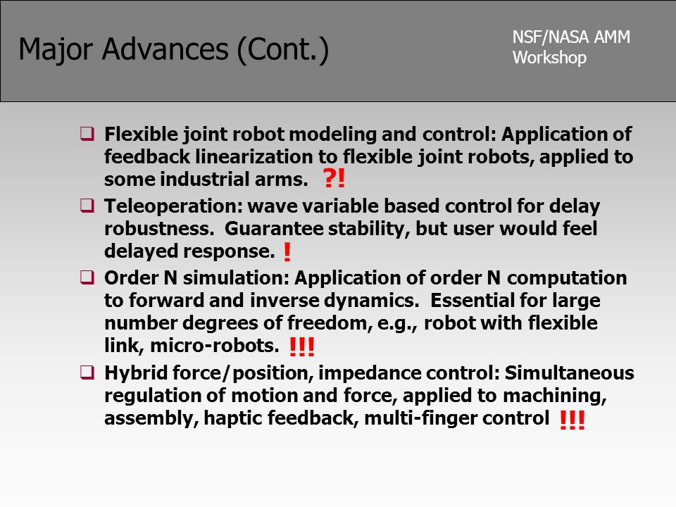 NSF/NASA AMM Workshop Major Advances (Cont.)  Flexible joint robot modeling and control: Application of feedback linearization to flexible joint robo