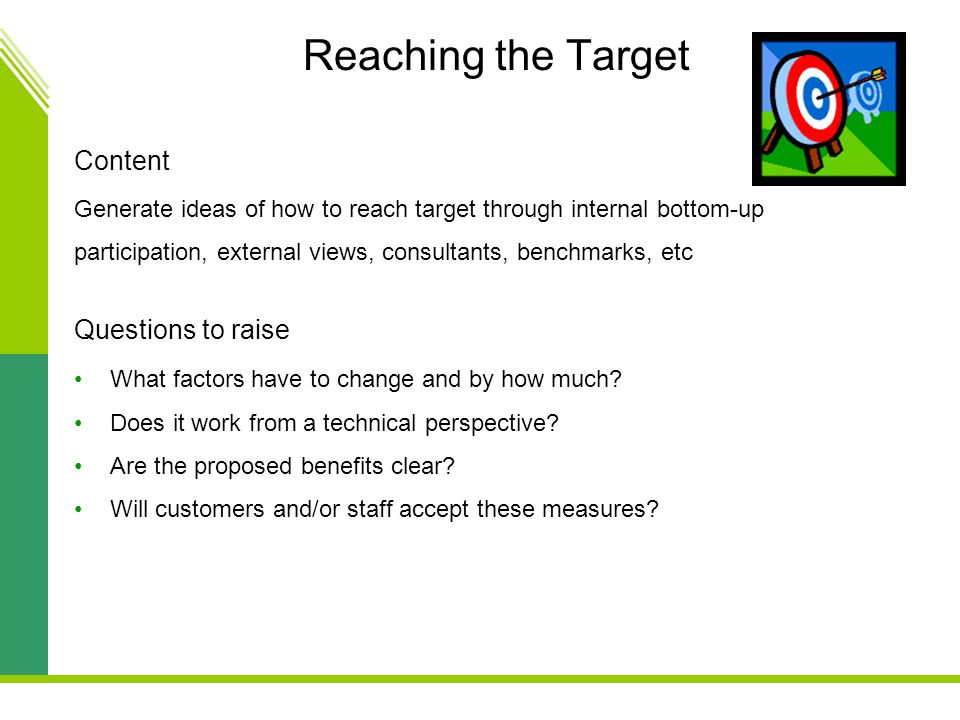 Reaching the Target Content Generate ideas of how to reach target through internal bottom-up participation, external views, consultants, benchmarks, etc Questions to raise What factors have to change and by how much.