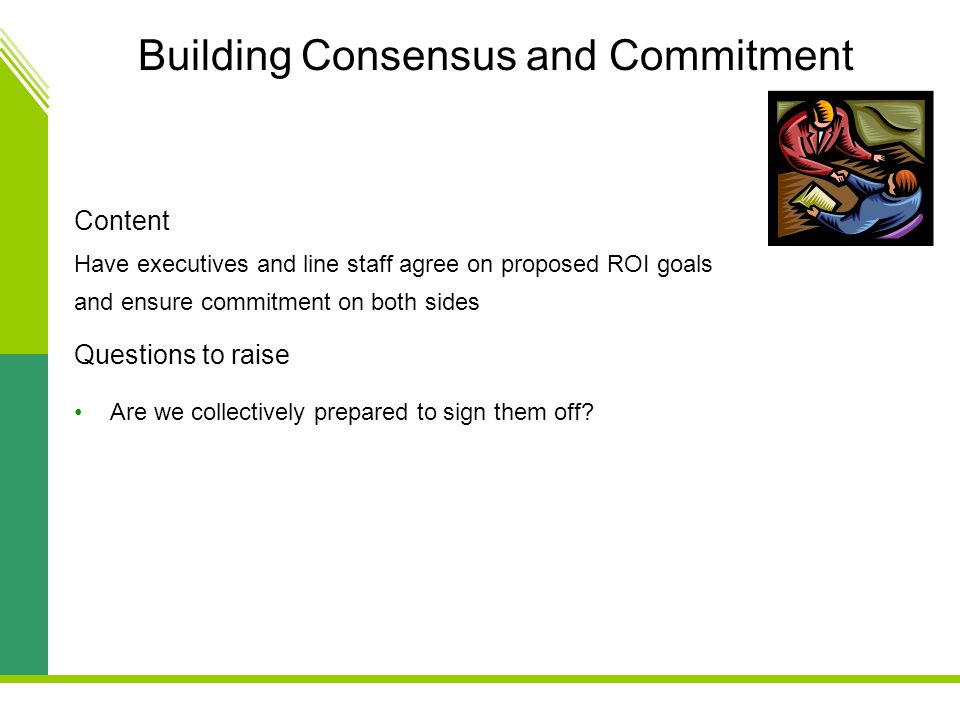 Building Consensus and Commitment Content Have executives and line staff agree on proposed ROI goals and ensure commitment on both sides Questions to raise Are we collectively prepared to sign them off?