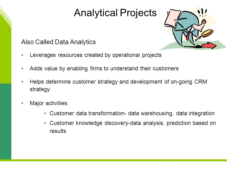 Analytical Projects Also Called Data Analytics Leverages resources created by operational projects Adds value by enabling firms to understand their customers Helps determine customer strategy and development of on-going CRM strategy Major activities: Customer data transformation- data warehousing, data integration Customer knowledge discovery-data analysis, prediction based on results