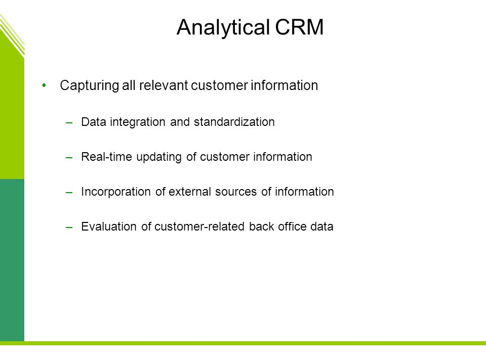 Analytical CRM Capturing all relevant customer information –Data integration and standardization –Real-time updating of customer information –Incorporation of external sources of information –Evaluation of customer-related back office data