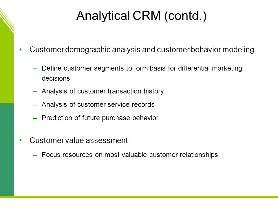Analytical CRM (contd.) Customer demographic analysis and customer behavior modeling –Define customer segments to form basis for differential marketing decisions –Analysis of customer transaction history –Analysis of customer service records –Prediction of future purchase behavior Customer value assessment –Focus resources on most valuable customer relationships