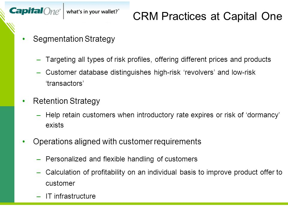 CRM Practices at Capital One Segmentation Strategy –Targeting all types of risk profiles, offering different prices and products –Customer database distinguishes high-risk 'revolvers' and low-risk 'transactors' Retention Strategy –Help retain customers when introductory rate expires or risk of 'dormancy' exists Operations aligned with customer requirements –Personalized and flexible handling of customers –Calculation of profitability on an individual basis to improve product offer to customer –IT infrastructure