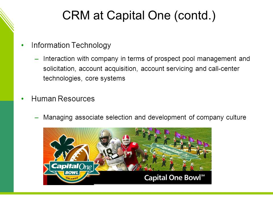 CRM at Capital One (contd.) Information Technology –Interaction with company in terms of prospect pool management and solicitation, account acquisition, account servicing and call-center technologies, core systems Human Resources –Managing associate selection and development of company culture