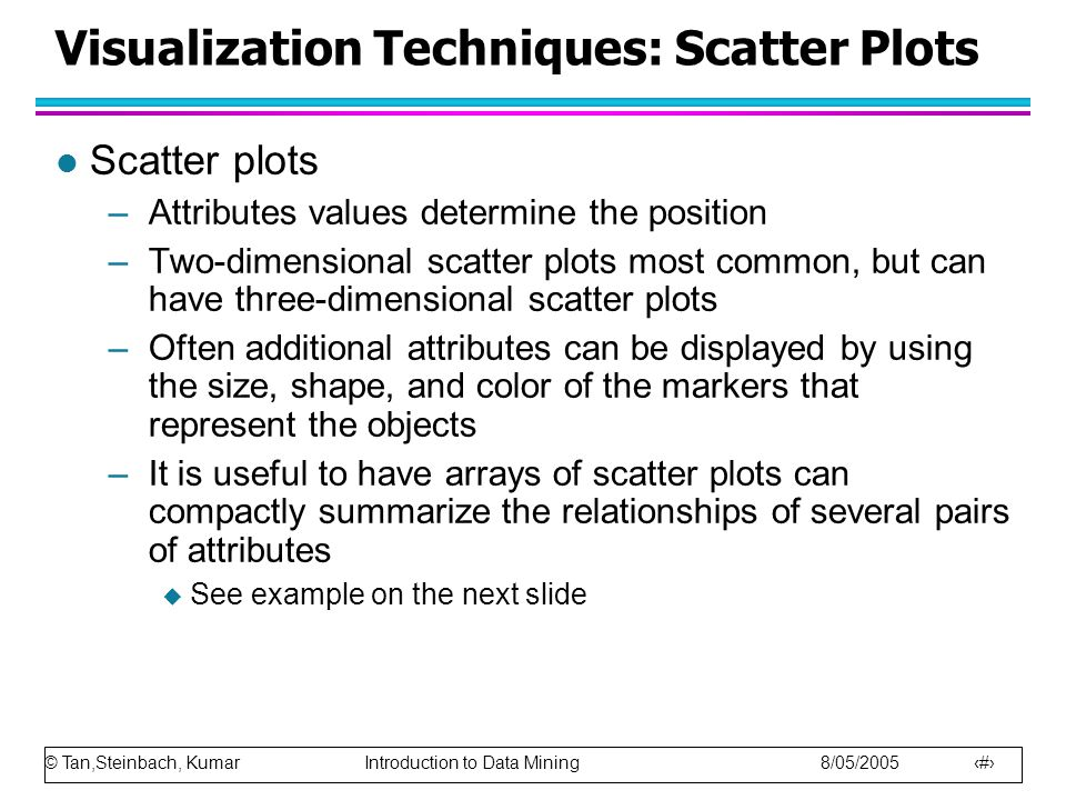 © Tan,Steinbach, Kumar Introduction to Data Mining 8/05/2005 19 Visualization Techniques: Scatter Plots l Scatter plots –Attributes values determine t