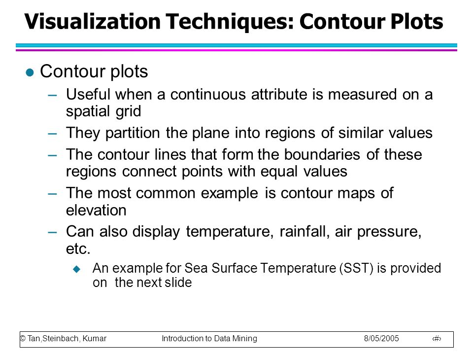 © Tan,Steinbach, Kumar Introduction to Data Mining 8/05/2005 21 Visualization Techniques: Contour Plots l Contour plots –Useful when a continuous attribute is measured on a spatial grid –They partition the plane into regions of similar values –The contour lines that form the boundaries of these regions connect points with equal values –The most common example is contour maps of elevation –Can also display temperature, rainfall, air pressure, etc.