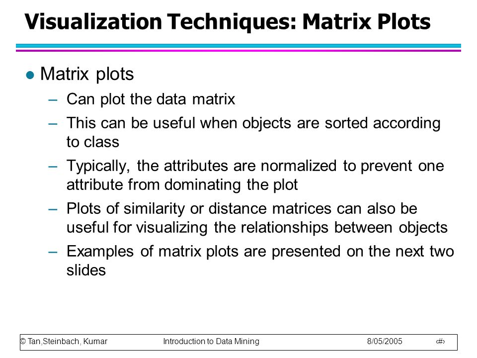 © Tan,Steinbach, Kumar Introduction to Data Mining 8/05/2005 23 Visualization Techniques: Matrix Plots l Matrix plots –Can plot the data matrix –This can be useful when objects are sorted according to class –Typically, the attributes are normalized to prevent one attribute from dominating the plot –Plots of similarity or distance matrices can also be useful for visualizing the relationships between objects –Examples of matrix plots are presented on the next two slides