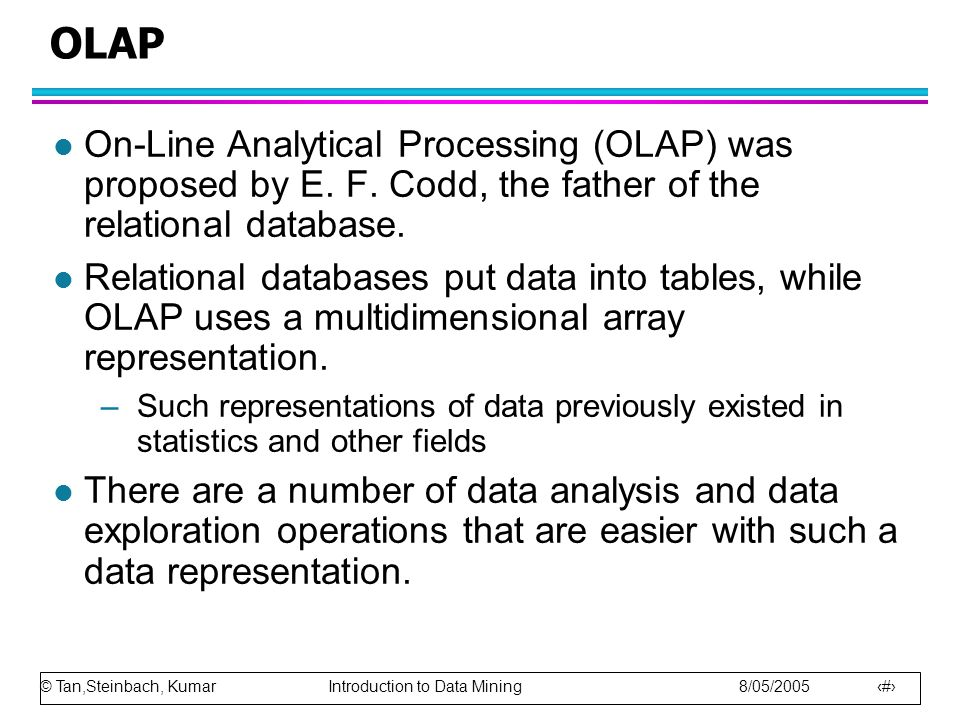 © Tan,Steinbach, Kumar Introduction to Data Mining 8/05/2005 31 OLAP l On-Line Analytical Processing (OLAP) was proposed by E.