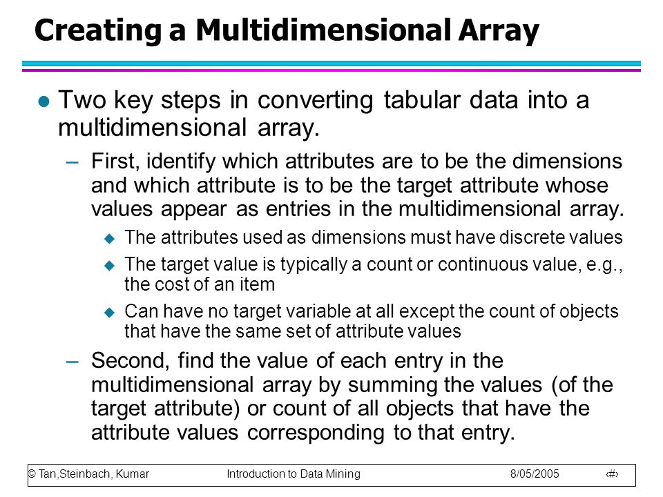 © Tan,Steinbach, Kumar Introduction to Data Mining 8/05/2005 32 Creating a Multidimensional Array l Two key steps in converting tabular data into a multidimensional array.