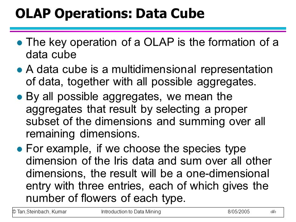 © Tan,Steinbach, Kumar Introduction to Data Mining 8/05/2005 36 OLAP Operations: Data Cube l The key operation of a OLAP is the formation of a data cube l A data cube is a multidimensional representation of data, together with all possible aggregates.