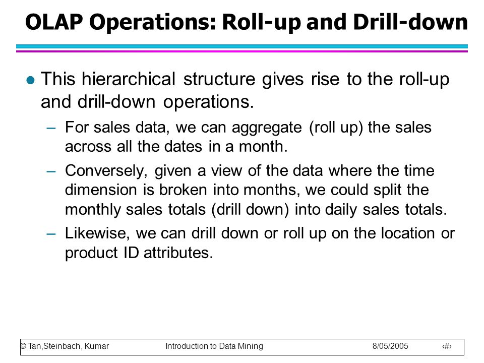 © Tan,Steinbach, Kumar Introduction to Data Mining 8/05/2005 41 OLAP Operations: Roll-up and Drill-down l This hierarchical structure gives rise to the roll-up and drill-down operations.