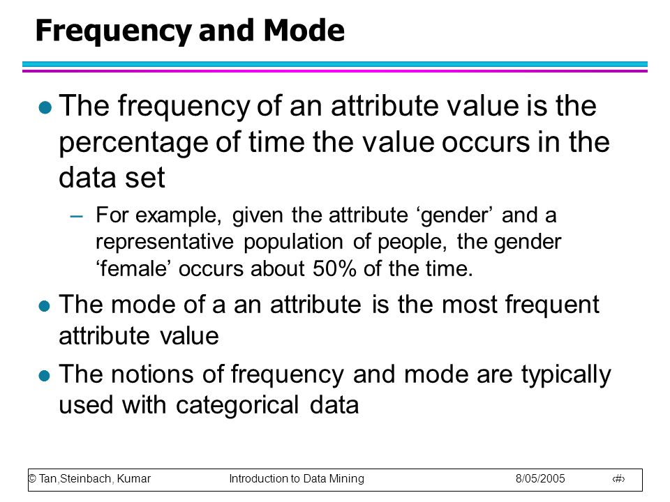 © Tan,Steinbach, Kumar Introduction to Data Mining 8/05/2005 6 Frequency and Mode l The frequency of an attribute value is the percentage of time the value occurs in the data set –For example, given the attribute 'gender' and a representative population of people, the gender 'female' occurs about 50% of the time.