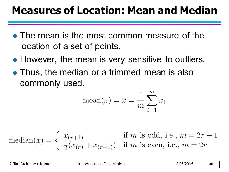 © Tan,Steinbach, Kumar Introduction to Data Mining 8/05/2005 8 Measures of Location: Mean and Median l The mean is the most common measure of the loca
