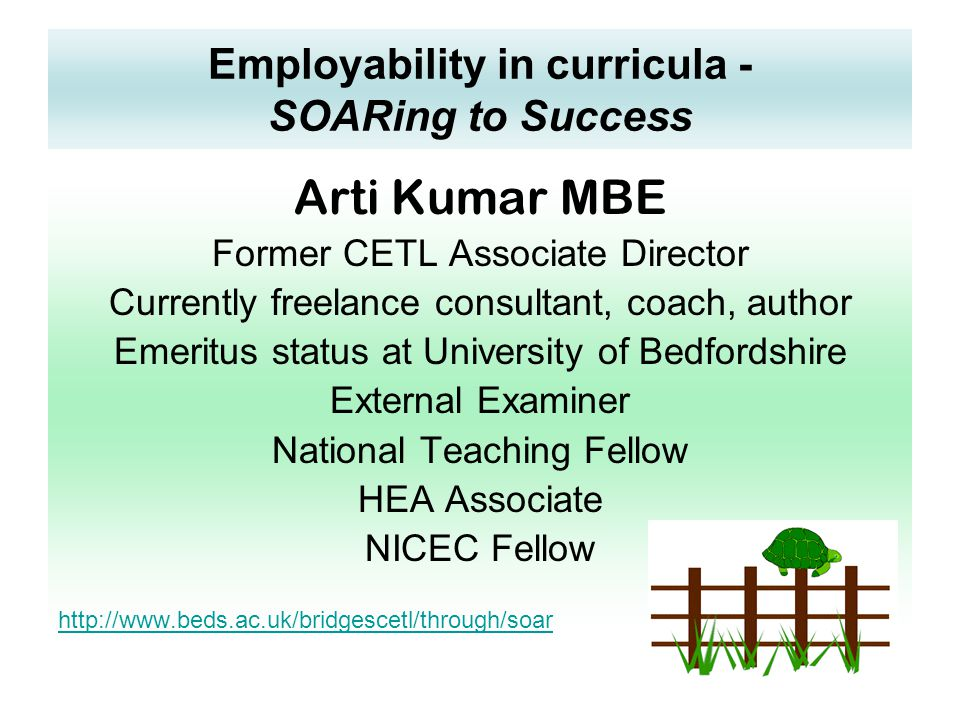 Employability in curricula - SOARing to Success Arti Kumar MBE Former CETL Associate Director Currently freelance consultant, coach, author Emeritus status at University of Bedfordshire External Examiner National Teaching Fellow HEA Associate NICEC Fellow http://www.beds.ac.uk/bridgescetl/through/soar