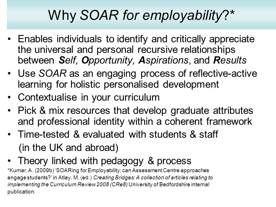 Why SOAR for employability * Enables individuals to identify and critically appreciate the universal and personal recursive relationships between Self, Opportunity, Aspirations, and Results Use SOAR as an engaging process of reflective-active learning for holistic personalised development Contextualise in your curriculum Pick & mix resources that develop graduate attributes and professional identity within a coherent framework Time-tested & evaluated with students & staff (in the UK and abroad) Theory linked with pedagogy & process *Kumar, A.