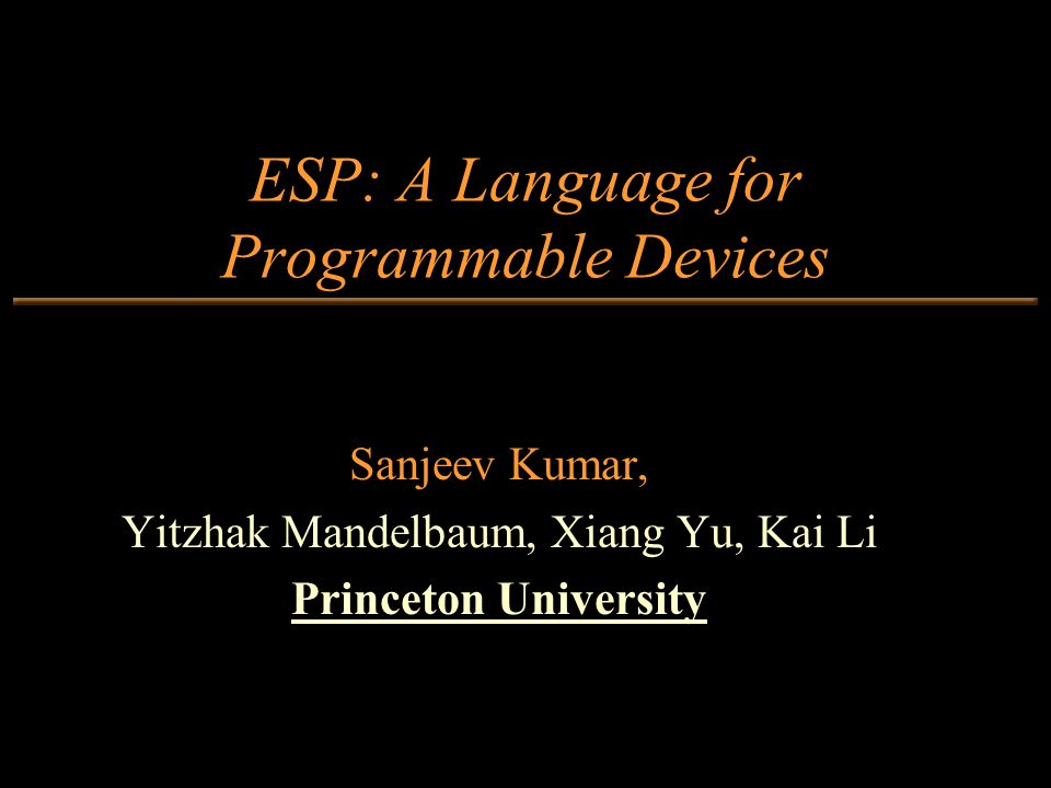 ESP: A Language for Programmable Devices Sanjeev Kumar, Yitzhak Mandelbaum, Xiang Yu, Kai Li Princeton University