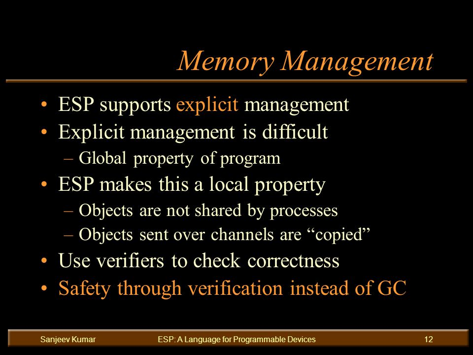 Sanjeev KumarESP: A Language for Programmable Devices12 Memory Management ESP supports explicit management Explicit management is difficult –Global property of program ESP makes this a local property –Objects are not shared by processes –Objects sent over channels are copied Use verifiers to check correctness Safety through verification instead of GC