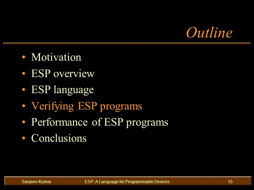 Sanjeev KumarESP: A Language for Programmable Devices15 Outline Motivation ESP overview ESP language Verifying ESP programs Performance of ESP programs Conclusions