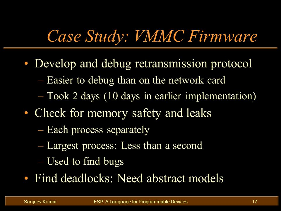Sanjeev KumarESP: A Language for Programmable Devices17 Case Study: VMMC Firmware Develop and debug retransmission protocol –Easier to debug than on the network card –Took 2 days (10 days in earlier implementation) Check for memory safety and leaks –Each process separately –Largest process: Less than a second –Used to find bugs Find deadlocks: Need abstract models