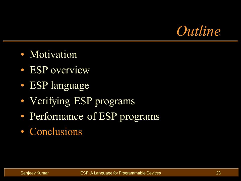 Sanjeev KumarESP: A Language for Programmable Devices23 Outline Motivation ESP overview ESP language Verifying ESP programs Performance of ESP programs Conclusions