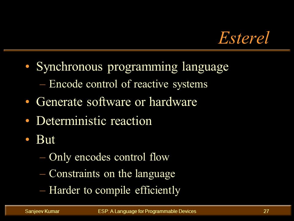 Sanjeev KumarESP: A Language for Programmable Devices27 Esterel Synchronous programming language –Encode control of reactive systems Generate software or hardware Deterministic reaction But –Only encodes control flow –Constraints on the language –Harder to compile efficiently
