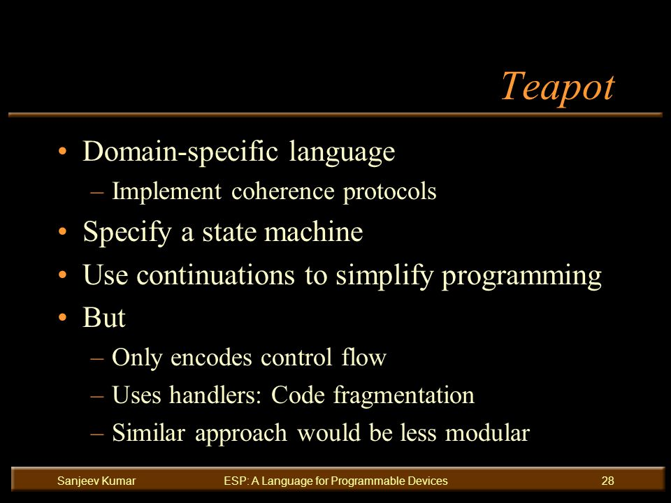 Sanjeev KumarESP: A Language for Programmable Devices28 Teapot Domain-specific language –Implement coherence protocols Specify a state machine Use continuations to simplify programming But –Only encodes control flow –Uses handlers: Code fragmentation –Similar approach would be less modular