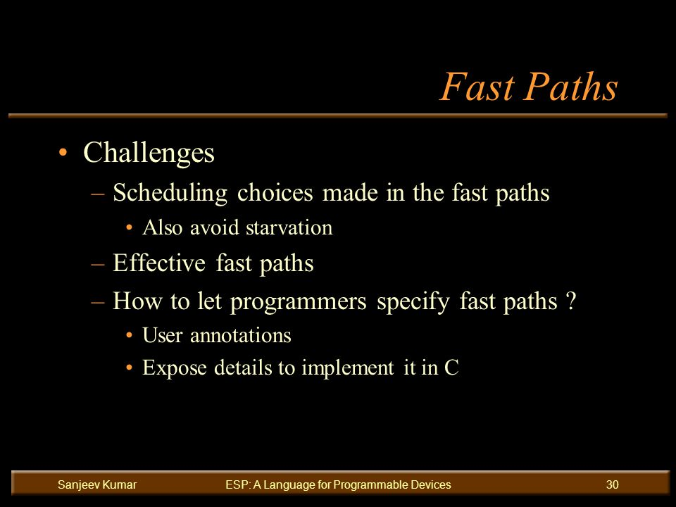 Sanjeev KumarESP: A Language for Programmable Devices30 Fast Paths Challenges –Scheduling choices made in the fast paths Also avoid starvation –Effective fast paths –How to let programmers specify fast paths .