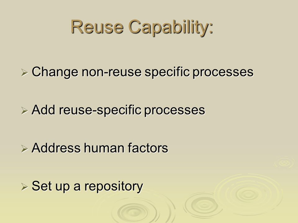 Reuse Capability:  Change non-reuse specific processes  Add reuse-specific processes  Address human factors  Set up a repository