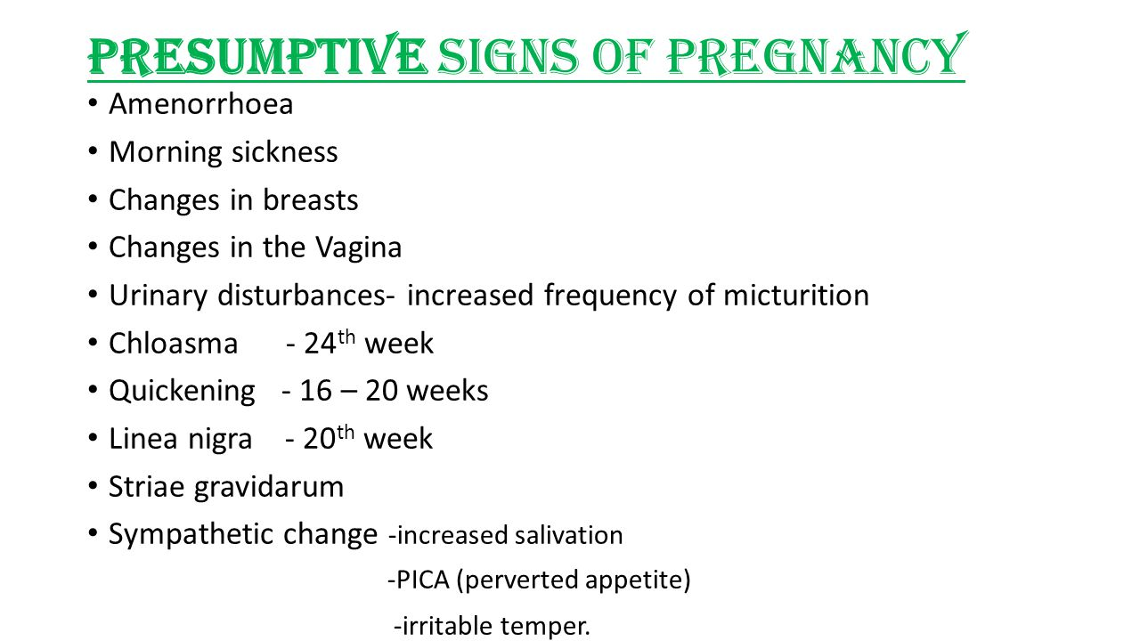 Presumptive signs of pregnancy Amenorrhoea Morning sickness Changes in breasts Changes in the Vagina Urinary disturbances- increased frequency of micturition Chloasma - 24 th week Quickening - 16 – 20 weeks Linea nigra - 20 th week Striae gravidarum Sympathetic change -increased salivation -PICA (perverted appetite) -irritable temper.