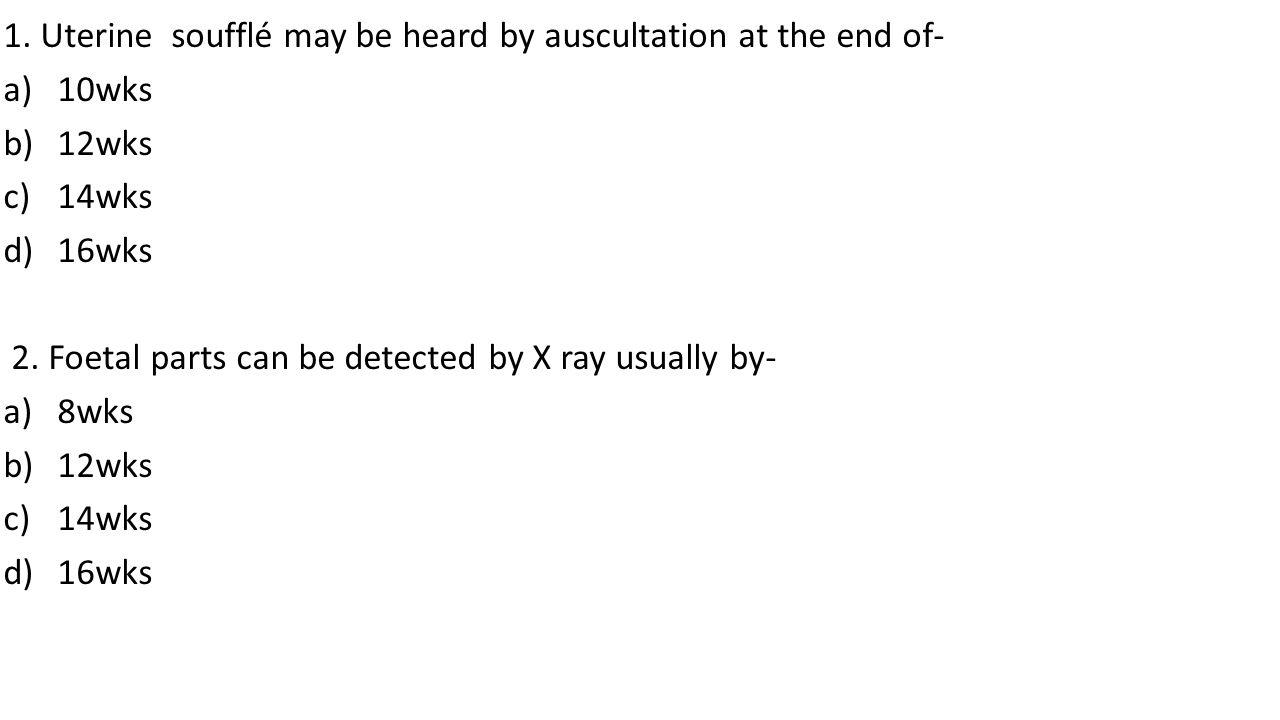 1.Uterine soufflé may be heard by auscultation at the end of- a)10wks b)12wks c)14wks d)16wks 2.