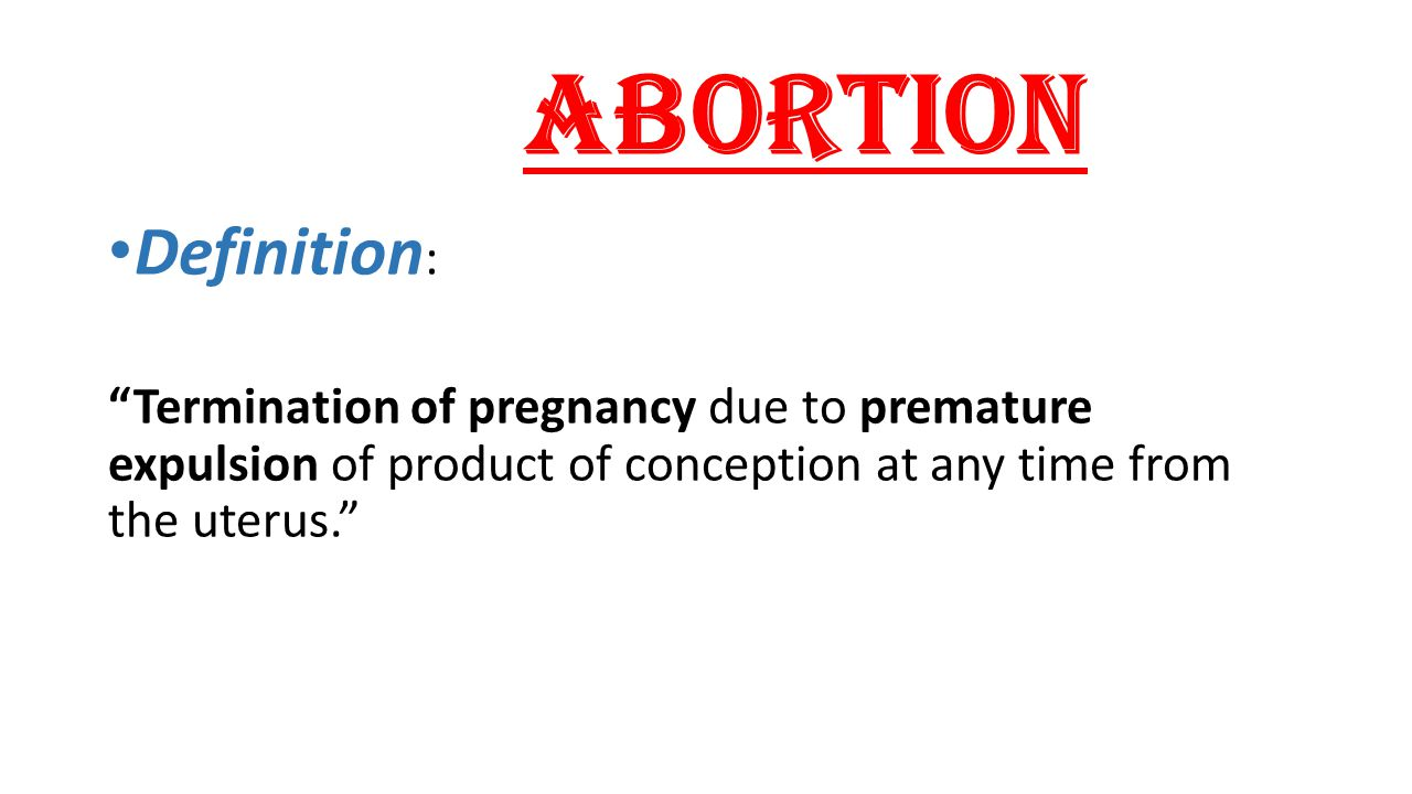 Abortion Definition : Termination of pregnancy due to premature expulsion of product of conception at any time from the uterus.