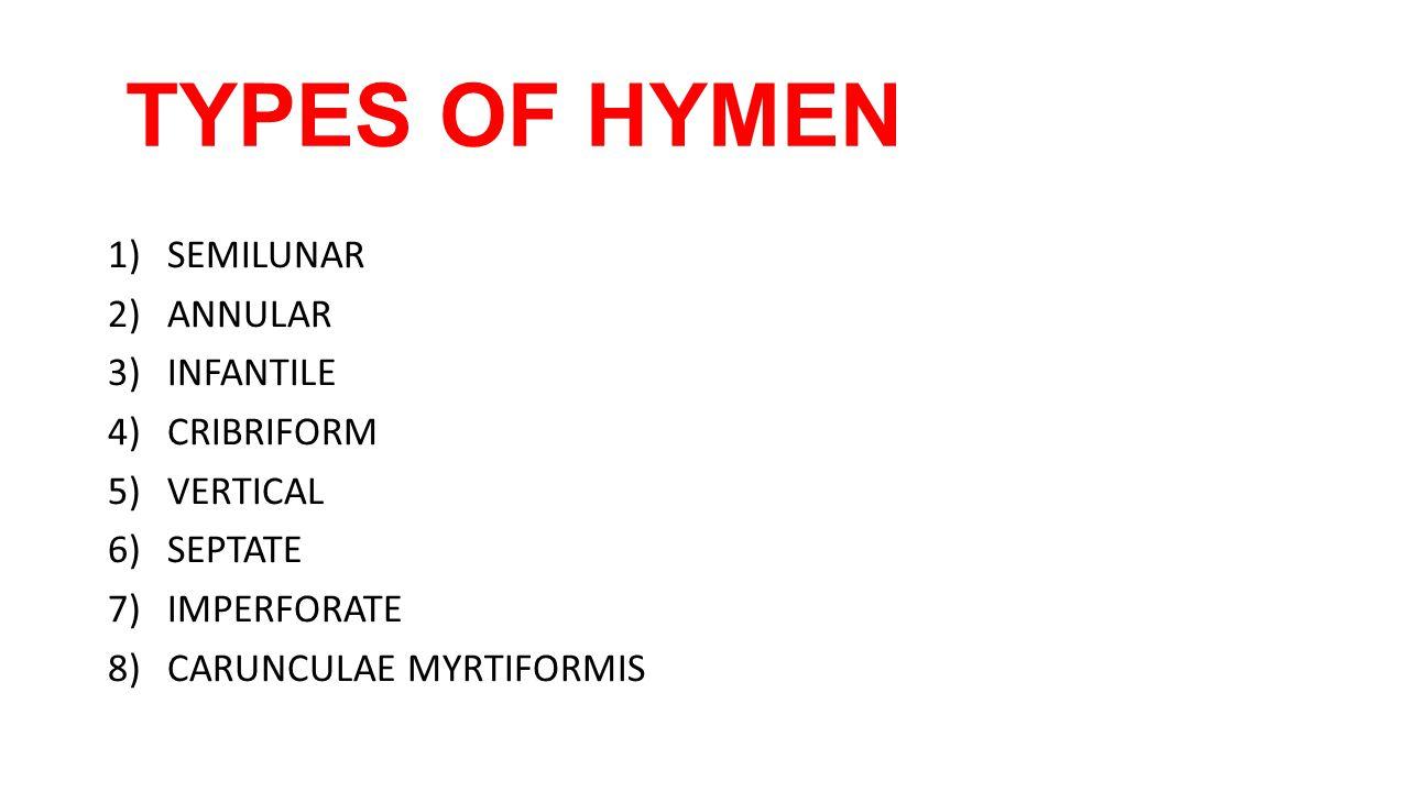 TYPES OF HYMEN 1)SEMILUNAR 2)ANNULAR 3)INFANTILE 4)CRIBRIFORM 5)VERTICAL 6)SEPTATE 7)IMPERFORATE 8)CARUNCULAE MYRTIFORMIS
