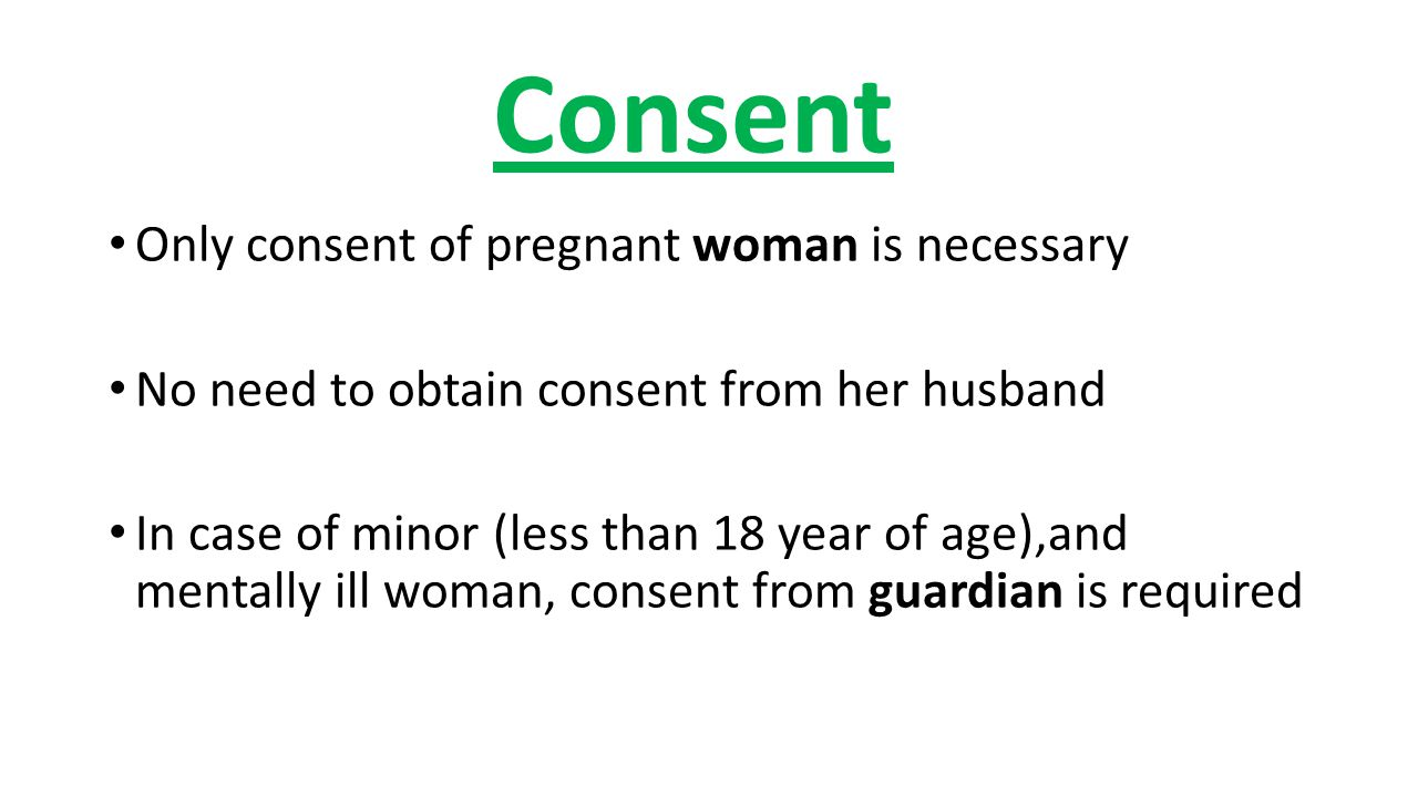 Consent Only consent of pregnant woman is necessary No need to obtain consent from her husband In case of minor (less than 18 year of age),and mentally ill woman, consent from guardian is required