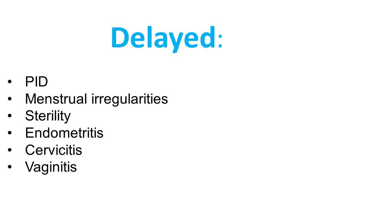 Delayed : PID Menstrual irregularities Sterility Endometritis Cervicitis Vaginitis