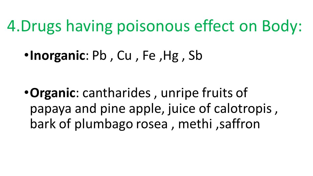 4.Drugs having poisonous effect on Body: Inorganic: Pb, Cu, Fe,Hg, Sb Organic: cantharides, unripe fruits of papaya and pine apple, juice of calotropis, bark of plumbago rosea, methi,saffron