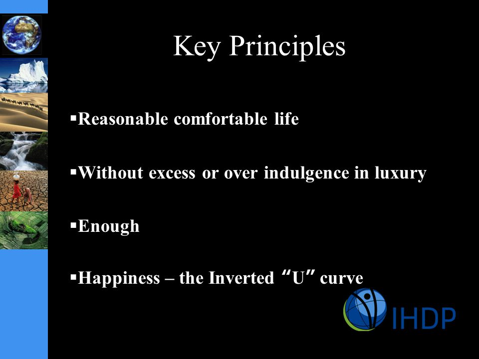 Key Principles  Reasonable comfortable life  Without excess or over indulgence in luxury  Enough  Happiness – the Inverted U curve